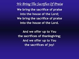 we bring the sacrifice of praise we bring the sacrifice of praise