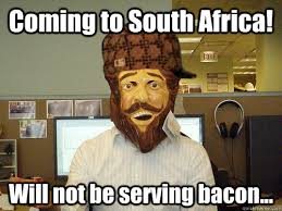 Serving Memes - coming to south africa will not be serving bacon scumbag