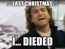 Last Christmas Meme - last christmas i dieded george michael dieded meme
