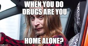 Home Alone Meme - when you do drugs are you home alone imgflip
