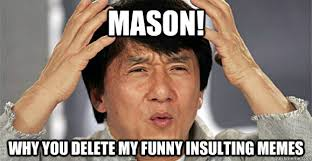 Funny Insulting Memes - mason why you delete my funny insulting memes confused jackie