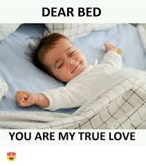 I Love My Bed Meme - dear bed you are my true love meme on me me