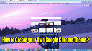 how to create your own google chrome theme youtube