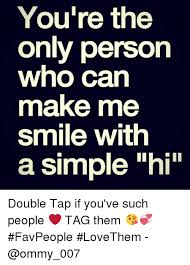 You Make Me Smile Meme - you re the only person who can make me smile with a simple hi double