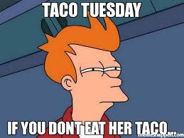 Taco Tuesday Meme - taco tuesday if you dont eat her taco