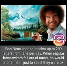 Bob Ross Meme - factpoint bob ross used to receive up to 200 letters from fans per