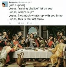 Last Supper Meme - dan mentos mar 7 last supper jesus raising chalice let us sup judas