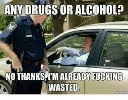 Wasted Meme - anydrugs or alcohol no thanks i m already fucking wasted