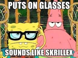 Puts On Glasses Meme - puts on glasses sounds like skrillex serious spongebob meme