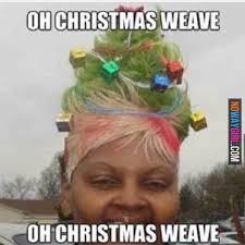 Nowaygirl Memes - oh christmas weave oh christmas weave nowaygirl funny as hell