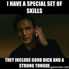 Good Dick Meme - i have a special set of skills they include good dick and a strong