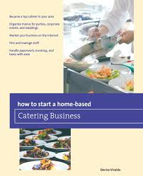 organizing business how to start a home based catering business home based business
