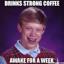 Be Strong Meme - drinks strong coffee awake for a week meme bad luck brian 35530