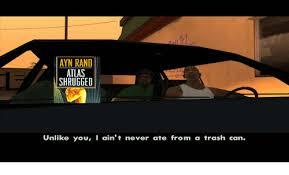 Atlas Shrugged Meme - ayn rand atlas shrugged unlike you i ain t never ate from a trash