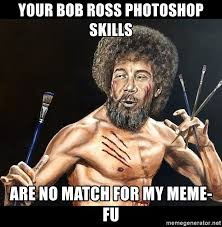 Bob Ross Meme - your bob ross photoshop skills are no match for my meme fu bob