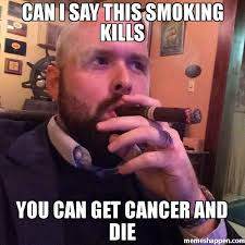Memes Cancer - can i say this smoking kills you can get cancer and die meme