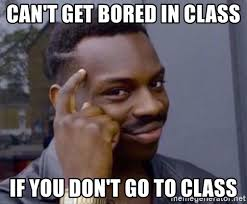 In Class Meme - can t get bored in class if you don t go to class roll safe 2