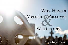 messianic seder haggadah what is a messianic passover and why do we celebrate it angie tolpin