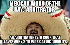 Arbys Meme - mexican word of the day arbitrator an arbitrator is a cook that