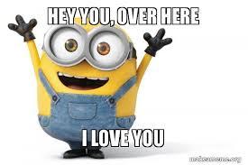 Hey I Love You Meme - hey you over here i love you love you minion make a meme