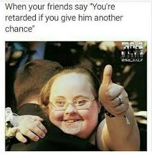 Youre Retarded Meme - when your friends say you re retarded if you give him another