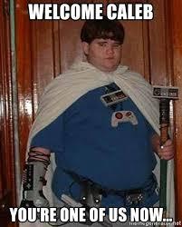Caleb Meme - welcome caleb you re one of us now fat nerd meme generator