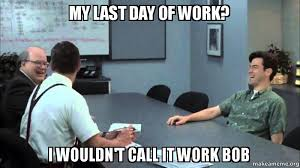 Last Day Of Work Meme - my last day of work i wouldn t call it work bob make a meme