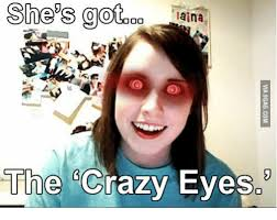 Crazy Eyes Meme - she s got laina oo the crazy eyes the crazies meme on me me