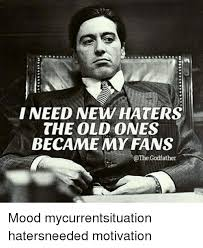 Godfather Meme - i need new haters the old ones became my fans godfather mood