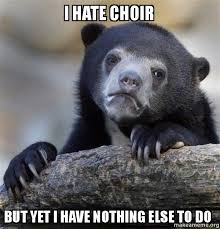 Choir Memes - i hate choir but yet i have nothing else to do confession bear