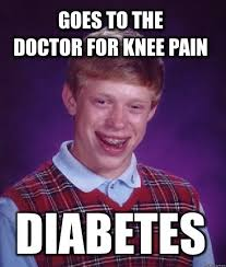 Diabetes Guy Meme - i was having really bad knee pain so i went to the doctor they