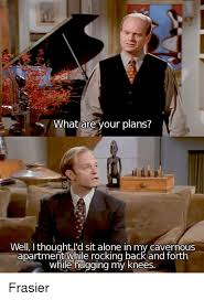 Frasier Meme - what are your plans well i thought l d sit alone in my cavernous
