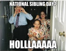 National Sibling Day Meme - national sibling day holllaaaaa misc quickmeme