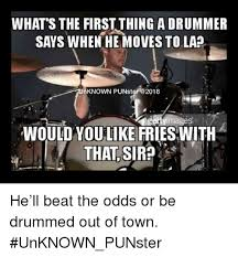 Drummer Meme - what s the first thing a drummer says when he moves to la nknown