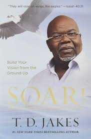 soar build your vision from the ground up t d jakes
