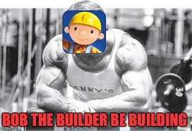 Bob The Builder Memes - work out 24 7 imgflip