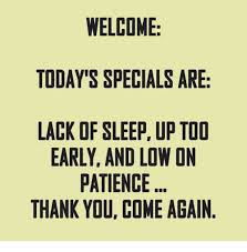 Lack Of Sleep Meme - welcome today s specials are lack of sleep up too early and low on