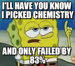 Funny Chemistry Memes - i ll have you know i picked chemistry and only failed by 83