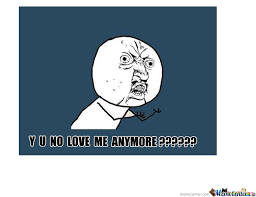 Why You No Love Me Meme - y u no love me anymore by andr3as69 meme center