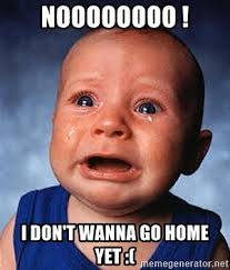 Go Home Meme - noooooooo i don t wanna go home yet crying baby meme