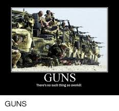 Overkill Meme - guns there s no such thing as overkill guns meme on esmemes com