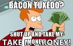 Take My Money Meme Generator - bacon tuxedo shut up and take my money shut up and take my money