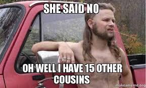 I Said No Meme - she said no oh well i have 15 other cousins make a meme