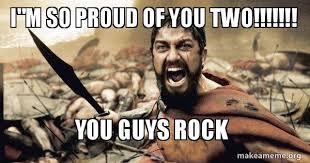 So Proud Meme - i m so proud of you two you guys rock the 300 make a meme