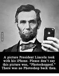Abraham Lincoln Meme - a picture president lincoln took with his iphone please don t say