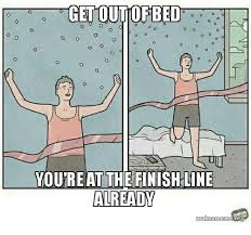 Get Out Of Bed Meme - get out of bed youtreat the finish line already makeamem org