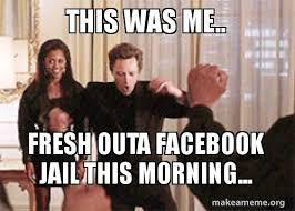 Meme Pictures For Facebook - this was me fresh outa facebook jail this morning make a meme