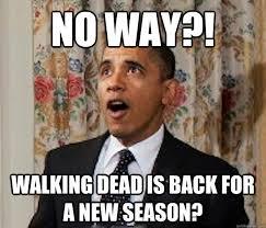 New Walking Dead Memes - no way walking dead is back for a new season obama walking dead
