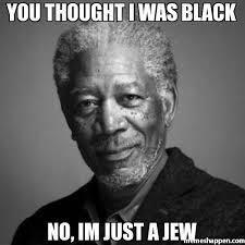 Jew Memes - you thought i was black no im just a jew meme morgan freeman