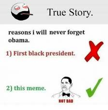 Not Bad Meme Obama - true story reasons i will never forget obama 1 first black president